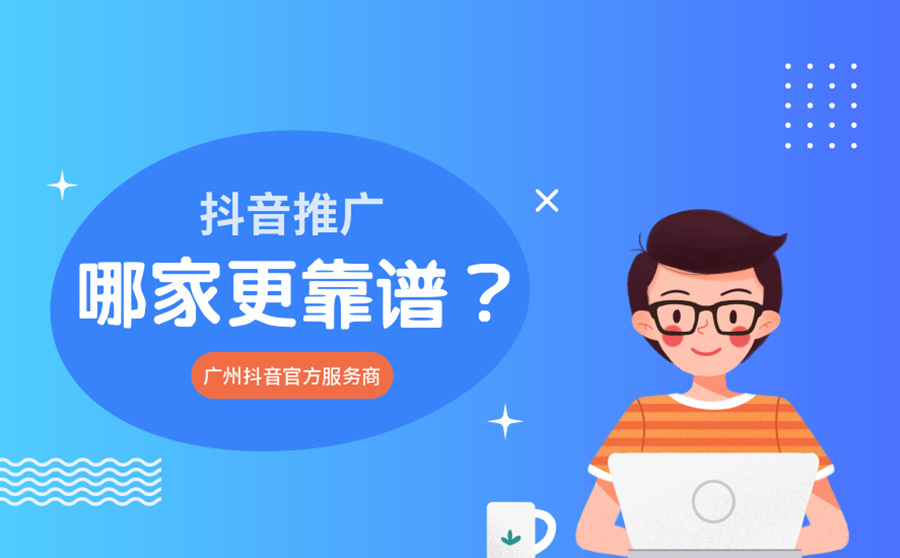 抖音推广哪家更靠谱?广州抖音官方服务商有哪些?