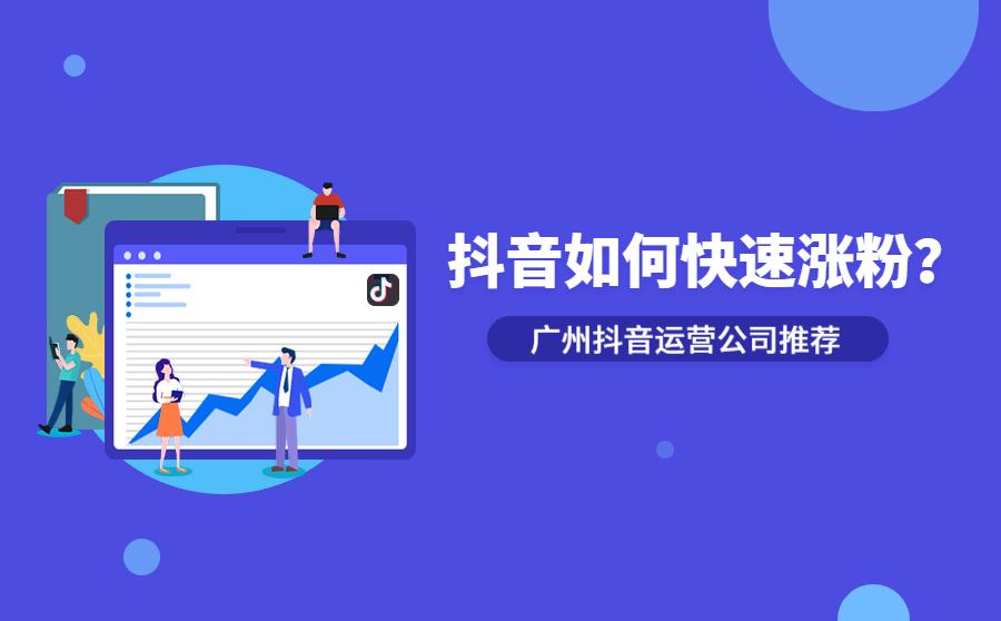 抖音如何快速涨粉?广州抖音运营公司有什么好推荐?