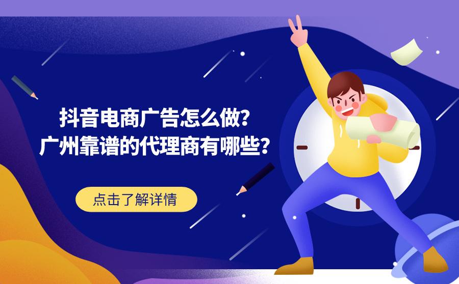 抖音电商广告怎么做?广州靠谱的代理商有哪些?