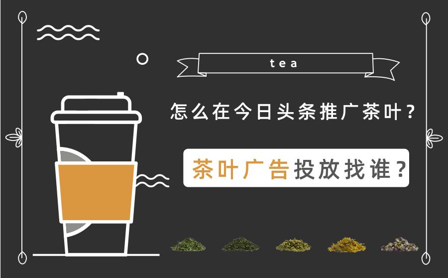 怎么在今日头条推广茶叶?茶叶广告投放找谁?