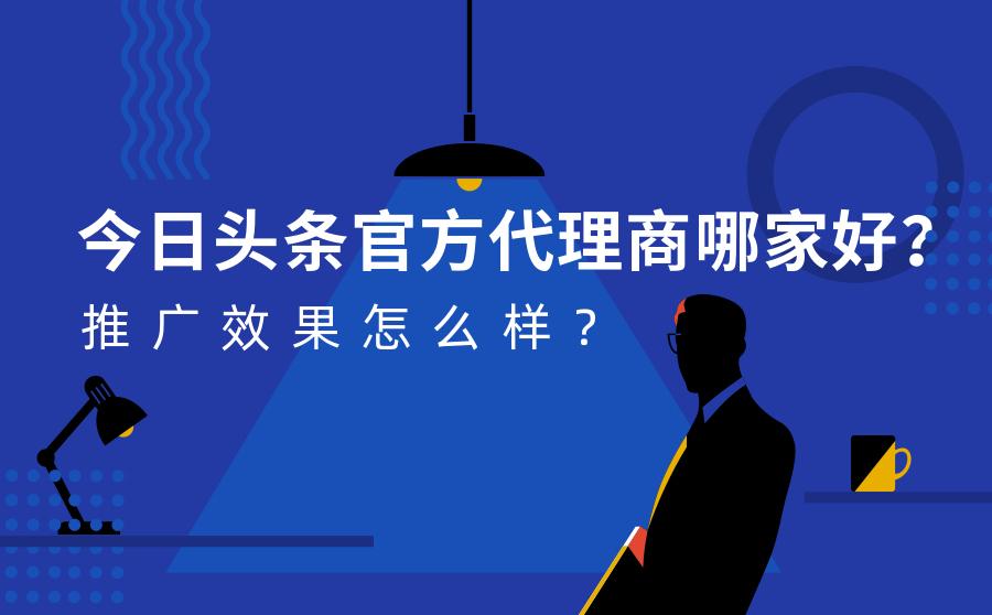 今日头条官方代理商哪家好?推广效果怎么样?