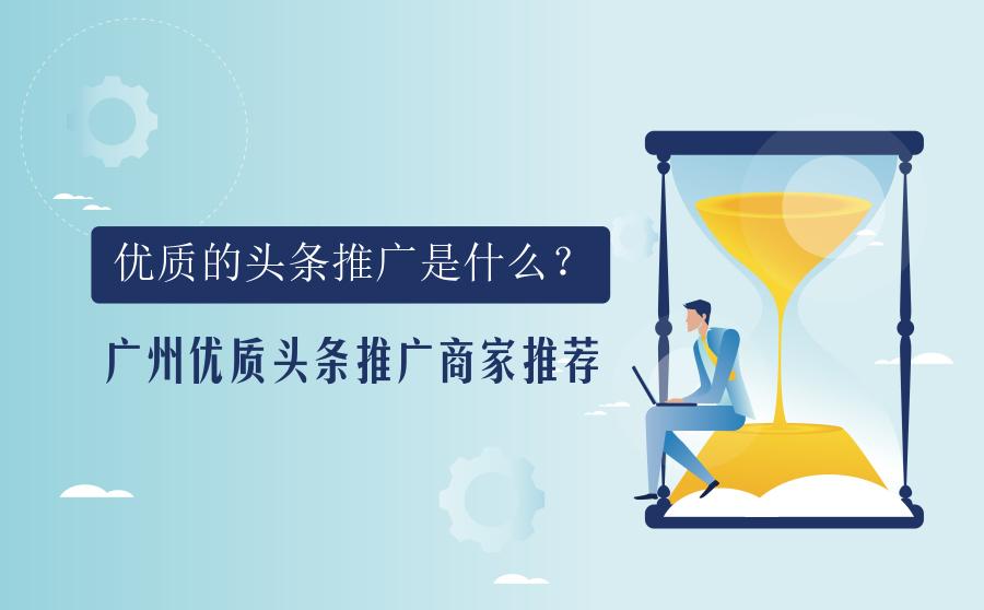 优质的头条推广是什么?广州优质头条推广商家推荐