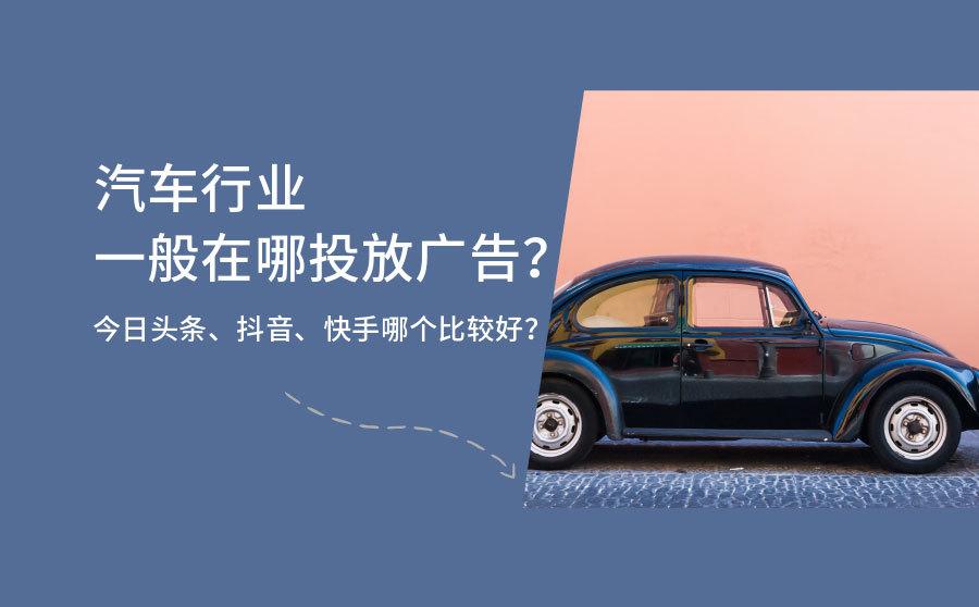 汽车行业一般在哪投放广告?今日头条、抖音、快手哪个比较好?