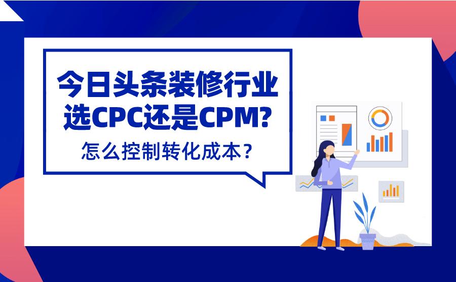 今日头条装修行业投CPC还是CPM比较好?怎么控制转化成本?