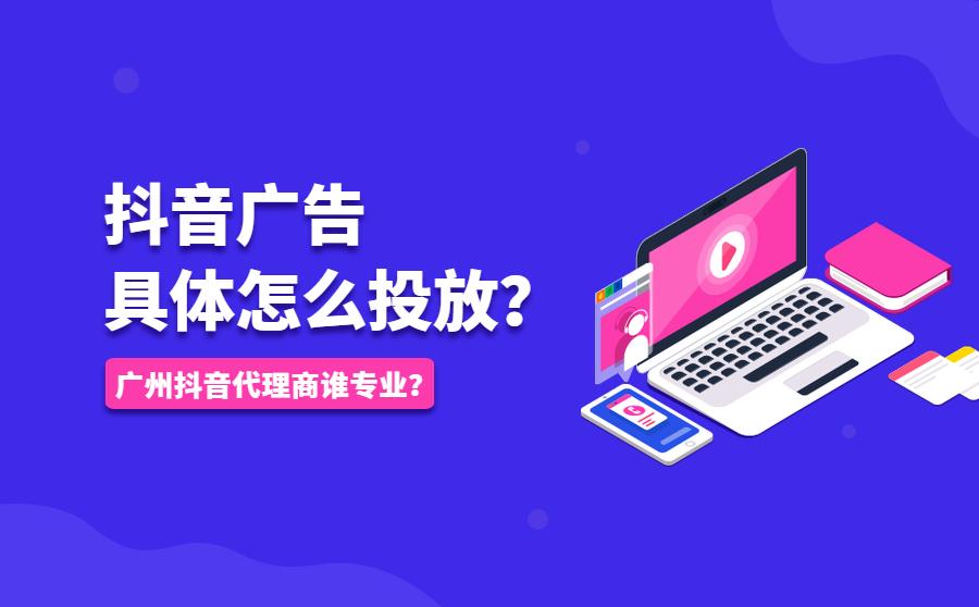 抖音广告具体怎么投放?广州抖音代理商谁专业?