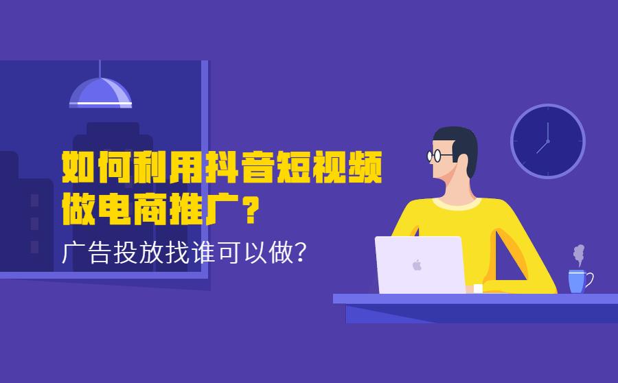 如何利用抖音短视频做电商推广?广告投放找谁可以做?