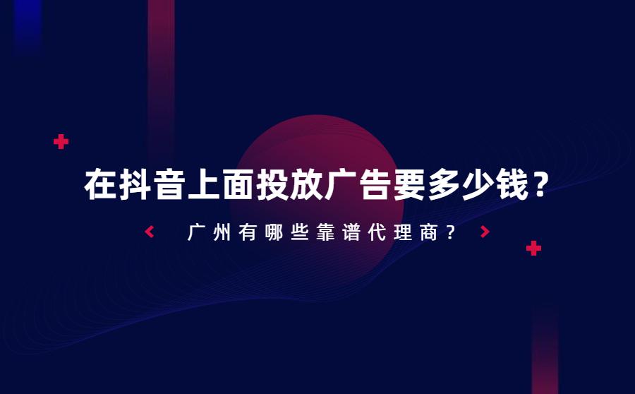 在抖音上面投放广告要多少钱?广州有哪些靠谱代理商?