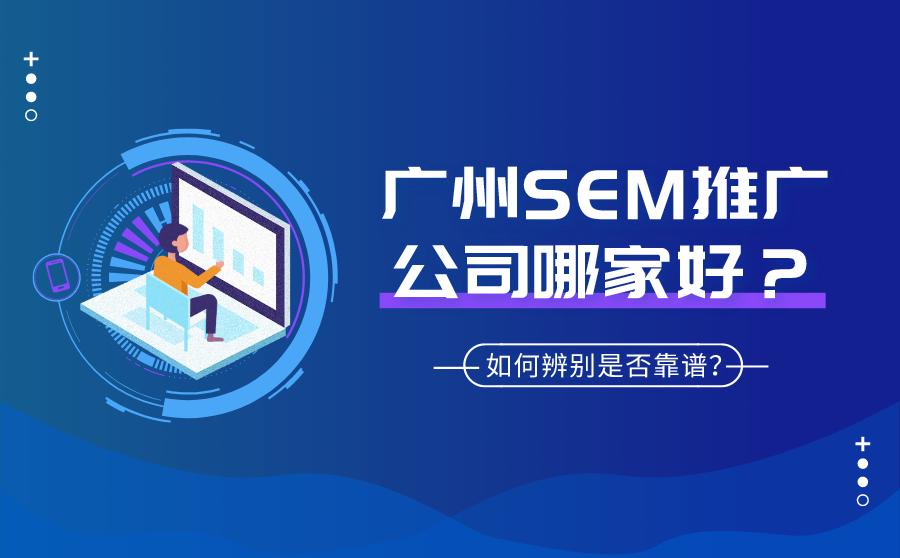 广州SEM推广公司哪家好?如何辨别是否靠谱?