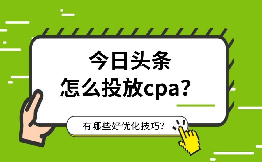 今日头条怎么投放CPA?有哪些好优化技巧?