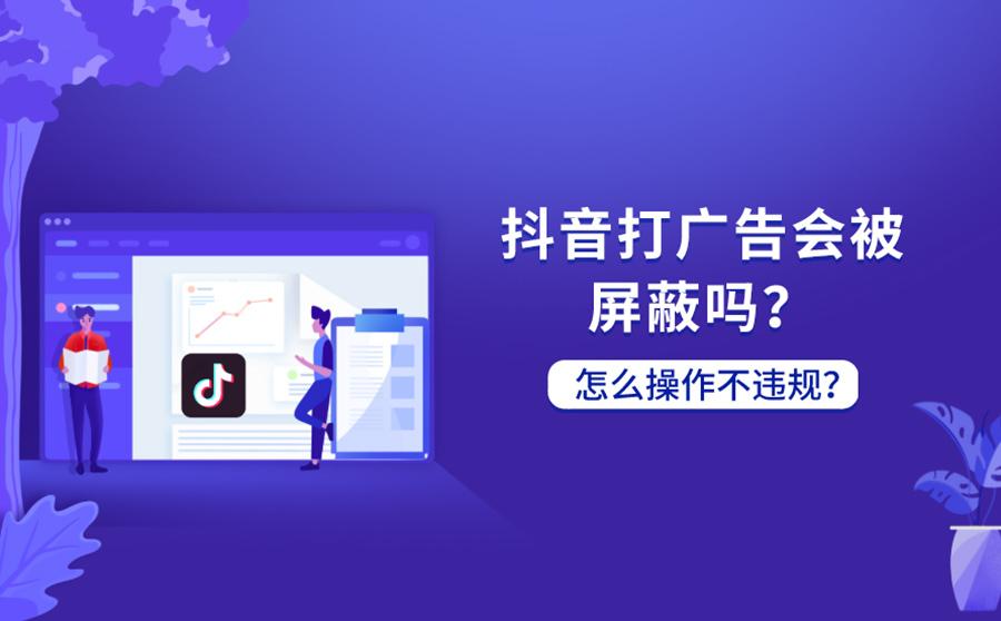 抖音发广告视频会被屏蔽吗?如何避免打广告违规?