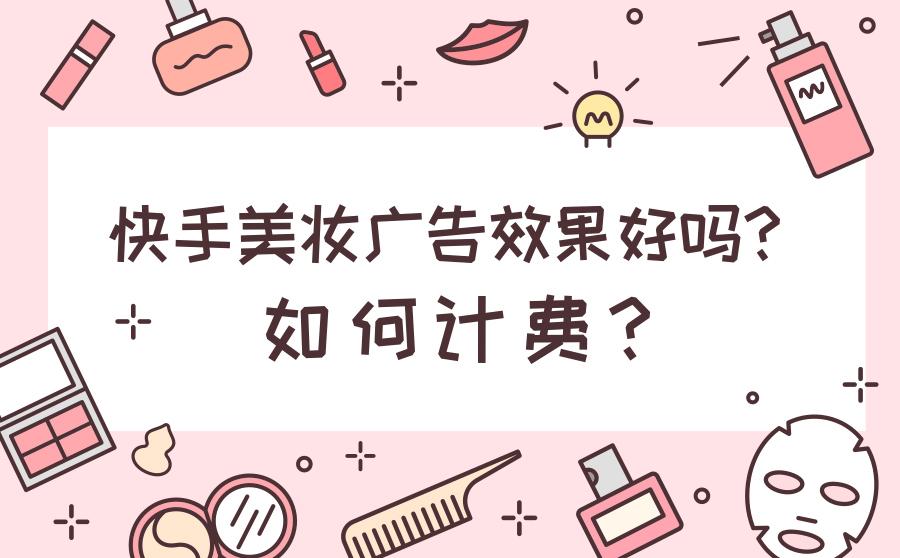 快手美妆广告效果好吗?怎样计费?