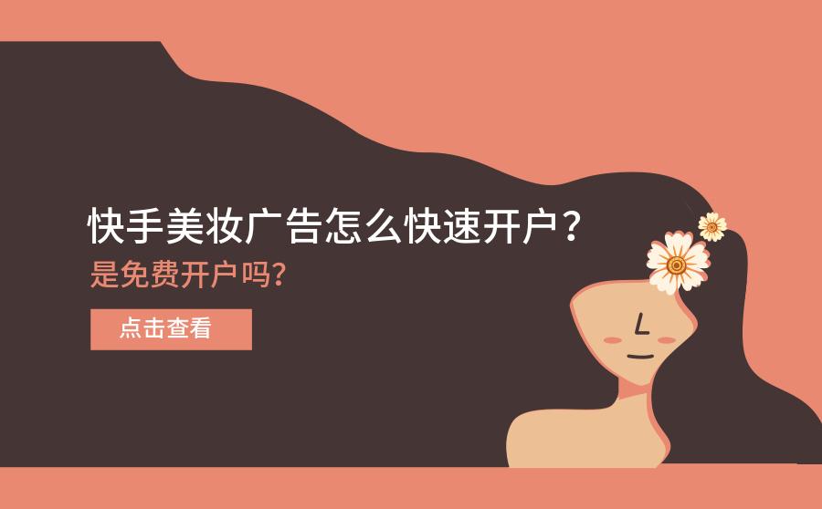快手美妆广告怎么快速开户?是免费开户吗?