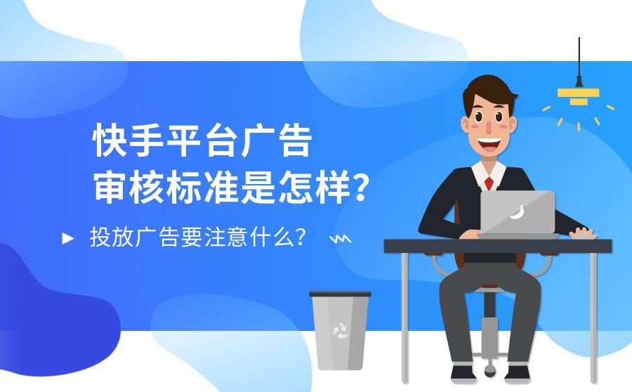 快手平台广告审核标准是如何?投放广告要注意什么?