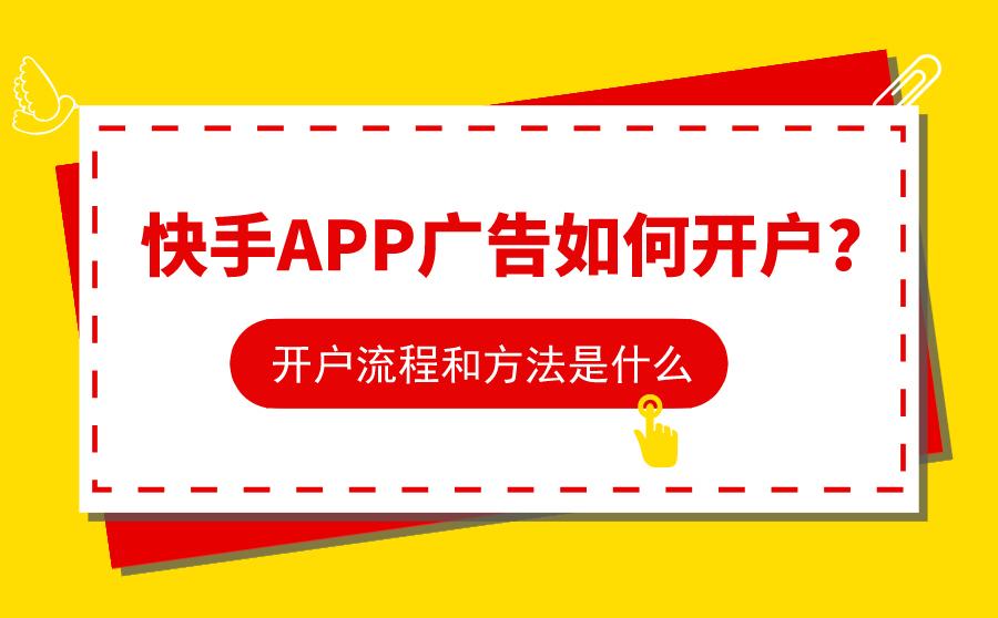 快手APP广告如何开户?开户流程和方法是什么?
