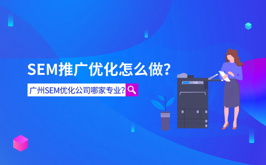 SEM推广优化怎么做?广州SEM优化公司哪个专业?