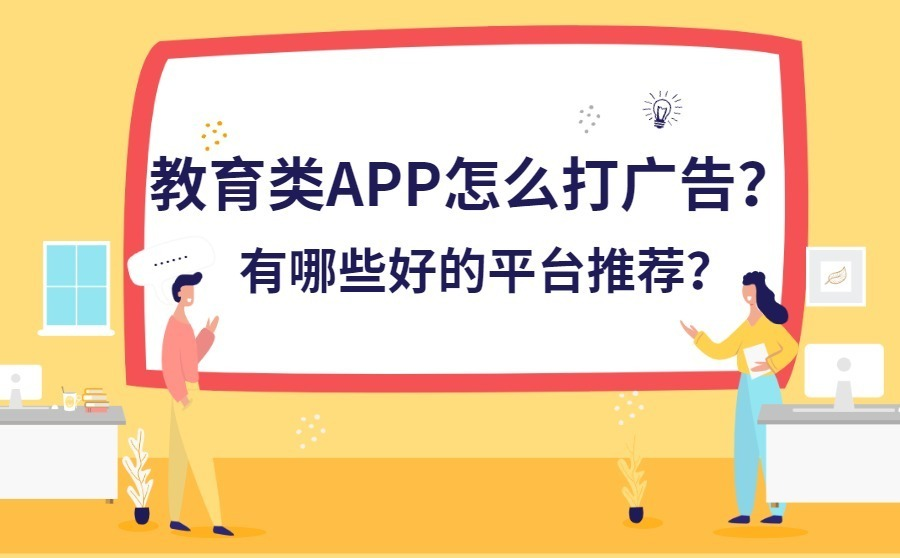 教育类APP如何打广告?有哪些好的平台推荐?