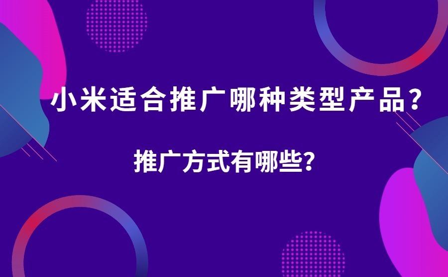 小米广告适合推广哪样类型产品?推广方式有什么?