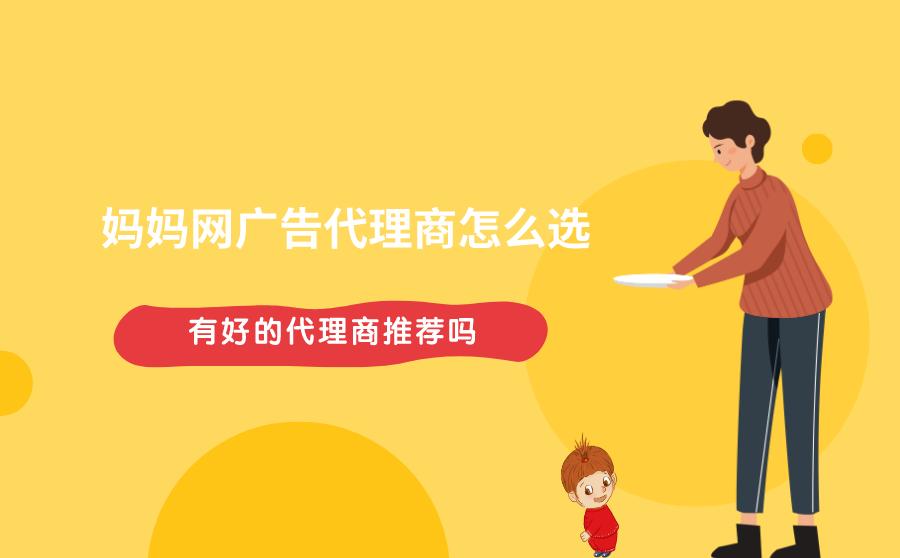 妈妈网广告代理商如何选?有好的代理商推荐吗?