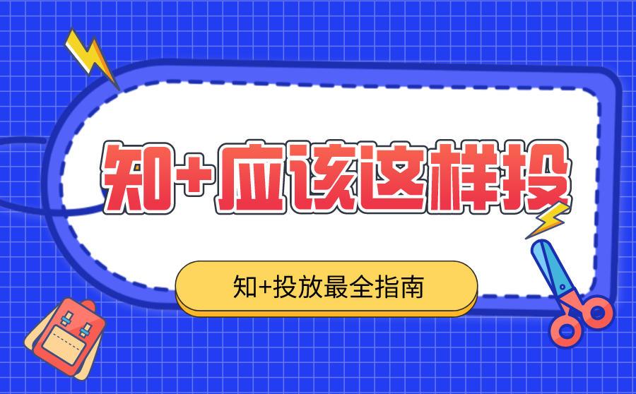 知+广告怎么投放?最全知+投放指南~